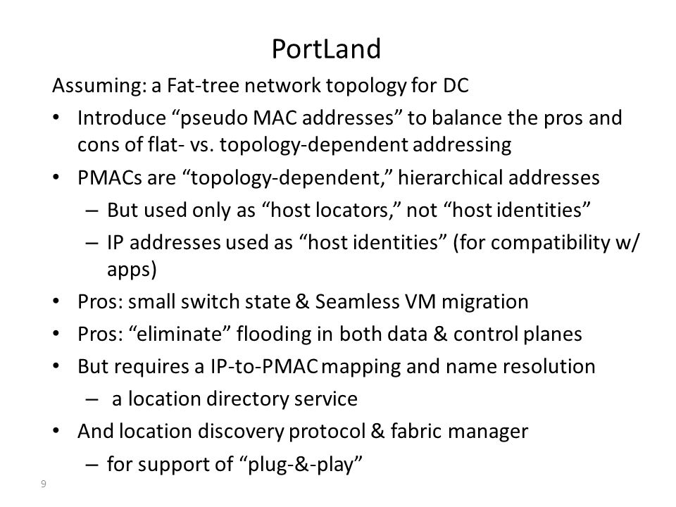 "PortLand Assuming: a Fat-tree network topology for DC Introduce ""pseudo MAC addresses"" to balance the pros and cons of flat- vs. topology-dependent ad"