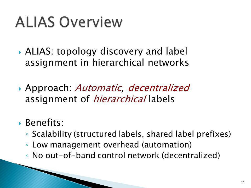  ALIAS: topology discovery and label assignment in hierarchical networks  Approach: Automatic, decentralized assignment of hierarchical labels  Benefits: ◦ Scalability (structured labels, shared label prefixes) ◦ Low management overhead (automation) ◦ No out-of-band control network (decentralized) 11