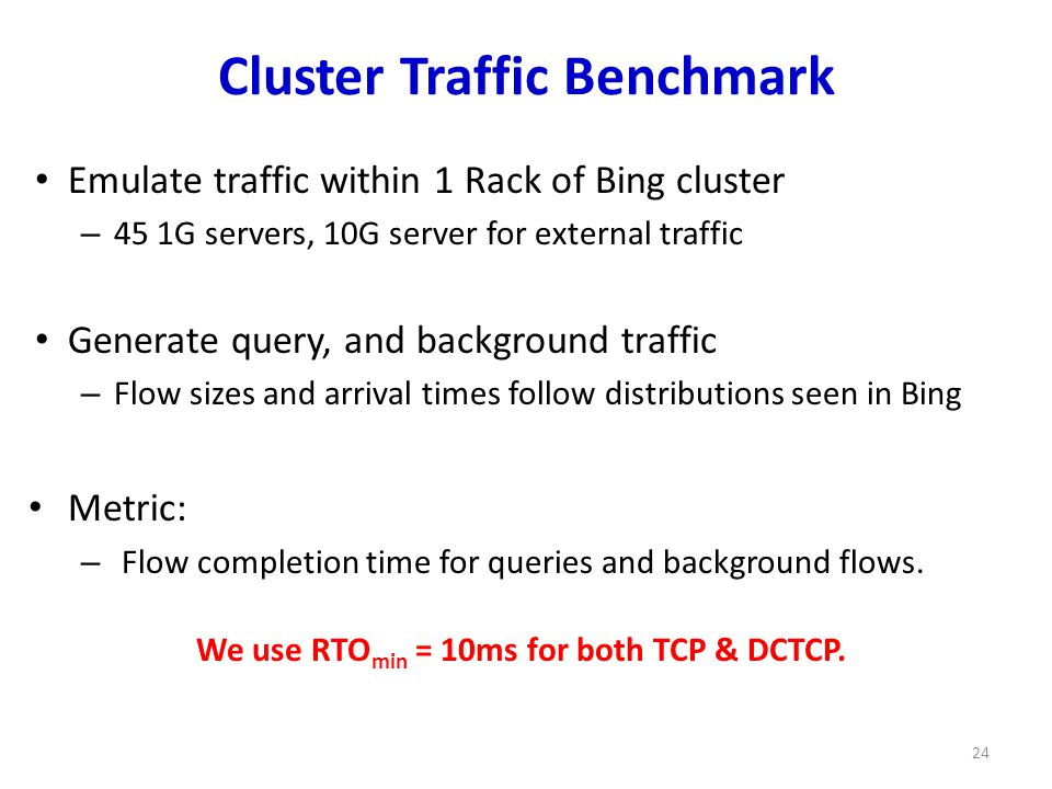 Cluster Traffic Benchmark Emulate traffic within 1 Rack of Bing cluster – 45 1G servers, 10G server for external traffic Generate query, and background traffic – Flow sizes and arrival times follow distributions seen in Bing Metric: – Flow completion time for queries and background flows.