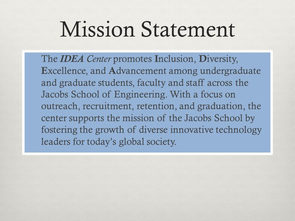 Mission Statement The IDEA Center promotes I nclusion, D iversity, E xcellence, and A dvancement among undergraduate and graduate students, faculty and staff across the Jacobs School of Engineering.