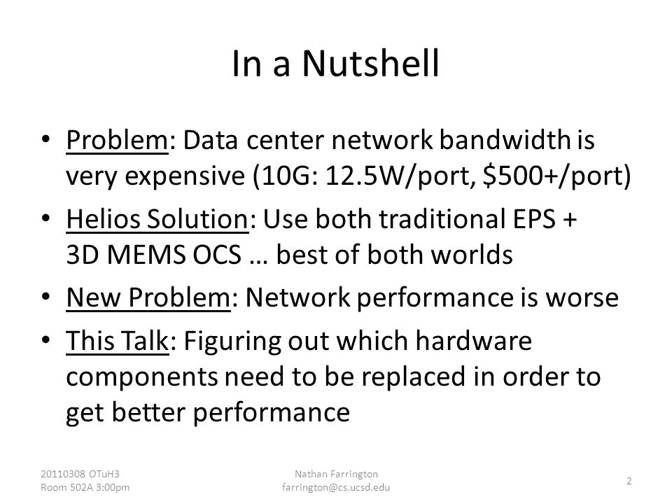 In a Nutshell Problem: Data center network bandwidth is very expensive (10G: 12.5W/port, $500+/port) Helios Solution: Use both traditional EPS + 3D MEMS OCS … best of both worlds New Problem: Network performance is worse This Talk: Figuring out which hardware components need to be replaced in order to get better performance OTuH3 Room 502A 3:00pm Nathan Farrington 2