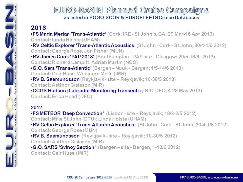 FP7 EURO-BASIN, www.euro-basin.eu as listed in POGO-SCOR & EUROFLEETS Cruise Databases 2013 FS Maria Merian Trans-Atlantic' (Cork, IRE - St John's, CA; 20 Mar-16 Apr 2013) Contact: Linda Holste (UHAM) RV Celtic Explorer 'Trans-Atlantic Acoustics' (St John - Cork - St John; 30/4-1/6 2013) Contact: George Rose, Jon Fisher (MUN) RV James Cook 'PAP 2013' (Southampton – PAP site - Glasgow; 29/5-18/6, 2013) Contact: Richard Lampitt, Adrian Martin (NOC) G.O.
