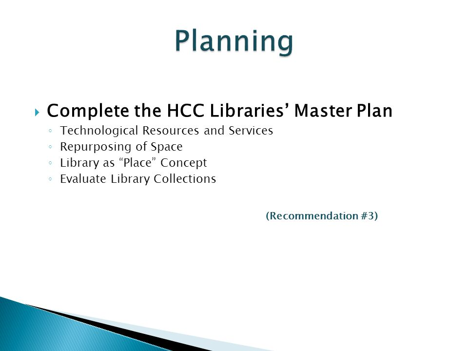  Complete the HCC Libraries' Master Plan ◦ Technological Resources and Services ◦ Repurposing of Space ◦ Library as Place Concept ◦ Evaluate Library Collections (Recommendation #3)