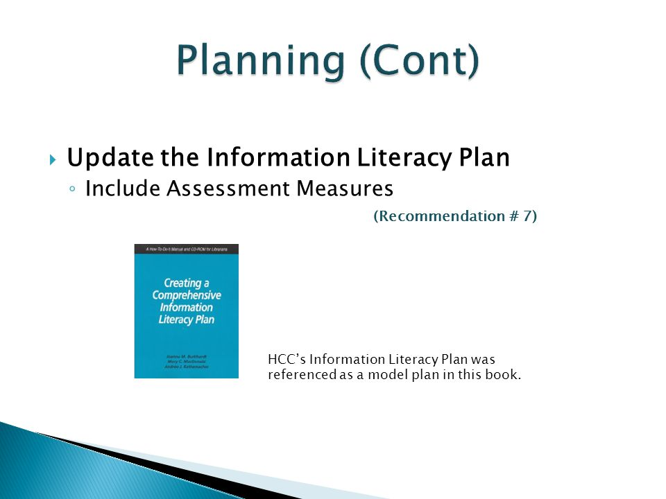  Update the Information Literacy Plan ◦ Include Assessment Measures (Recommendation # 7) HCC's Information Literacy Plan was referenced as a model plan in this book.