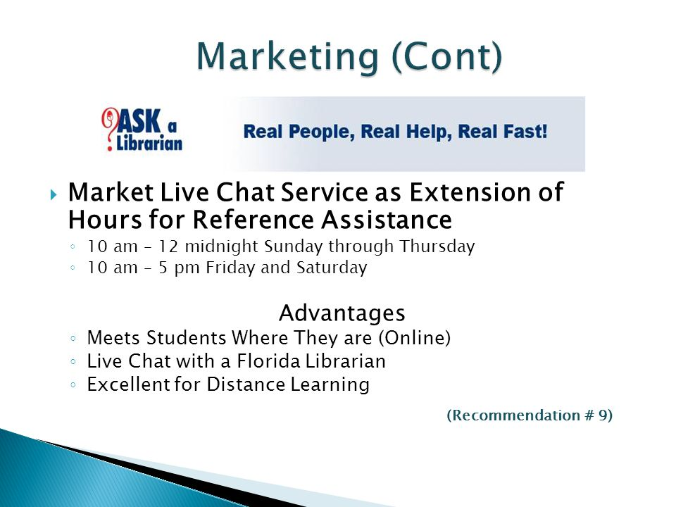 Ask a Librarian  Market Live Chat Service as Extension of Hours for Reference Assistance ◦ 10 am – 12 midnight Sunday through Thursday ◦ 10 am – 5 pm Friday and Saturday Advantages ◦ Meets Students Where They are (Online) ◦ Live Chat with a Florida Librarian ◦ Excellent for Distance Learning (Recommendation # 9)