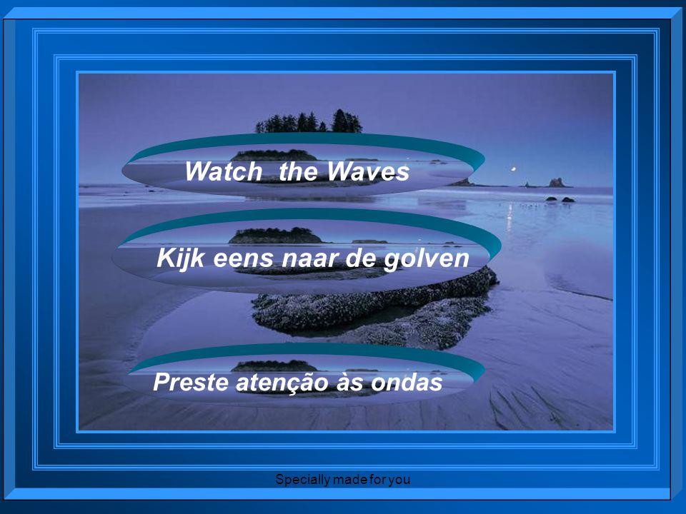 Specially made for you Watch the Waves Kijk eens naar de golven Preste atenção às ondas