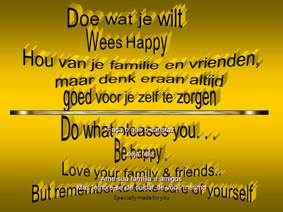 Specially made for you Faça o que o satisfaz seja feliz Ame sua família e amigos Mas lembre-se de cuidar de você mesmo Ame sua família e amigos Mas lembre-se de cuidar de você mesmo