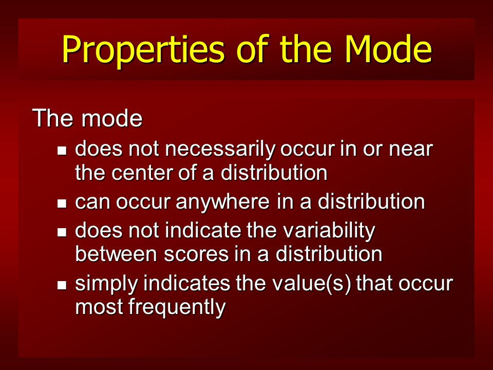 The Mode If another value (number of states) had a frequency of 25 in the table, it would also have been the mode n frequency distribution with two modes is termed bimodal n more than two modes, it is called multimodal