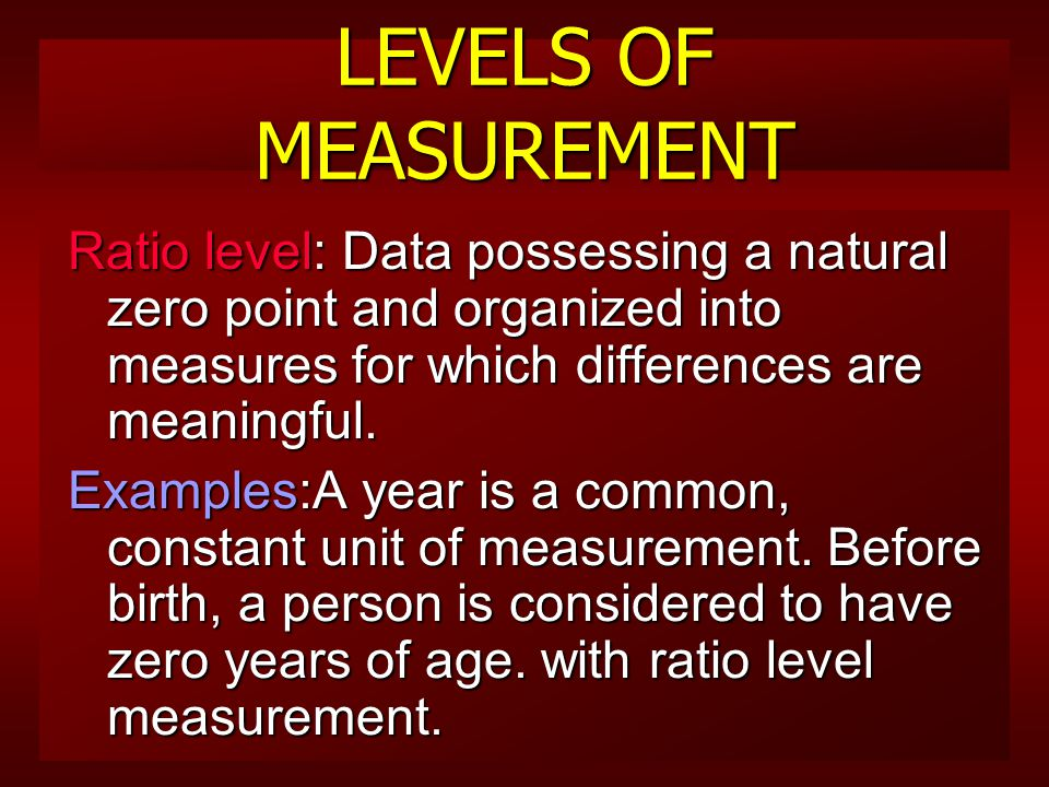 LEVELS OF MEASUREMENT Interval level: assumes that the difference between each item on the scale have equal units (or intervals) of measurement between them.
