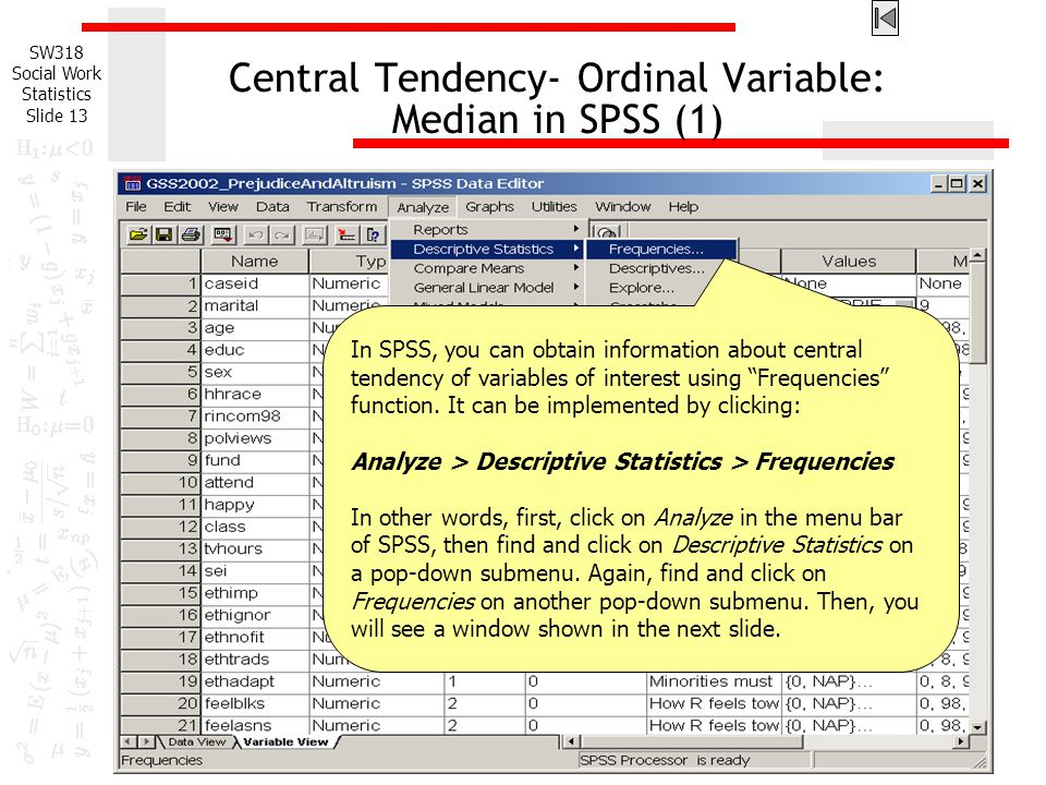 SW318 Social Work Statistics Slide 13 Central Tendency- Ordinal Variable: Median in SPSS (1) In SPSS, you can obtain information about central tendency of variables of interest using Frequencies function.