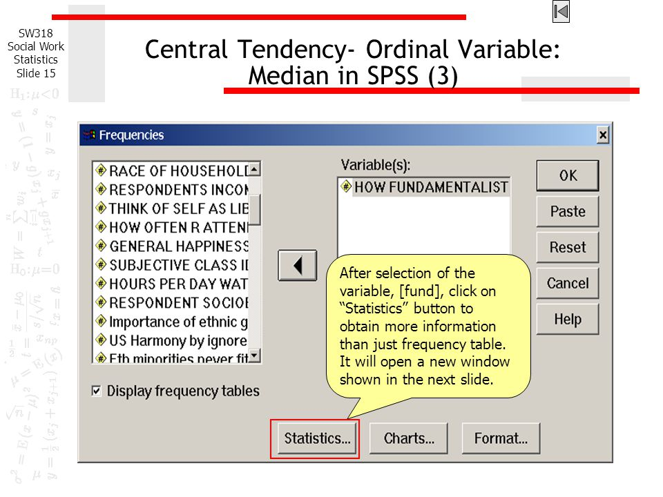 SW318 Social Work Statistics Slide 15 Central Tendency- Ordinal Variable: Median in SPSS (3) After selection of the variable, [fund], click on Statistics button to obtain more information than just frequency table.