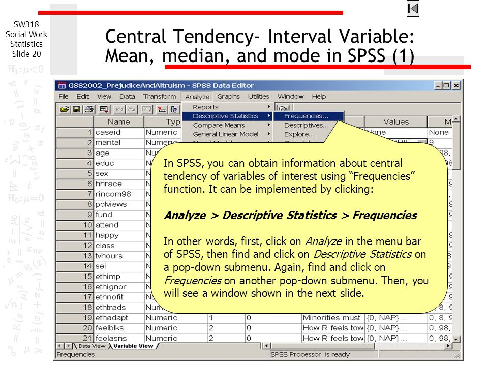 SW318 Social Work Statistics Slide 20 Central Tendency- Interval Variable: Mean, median, and mode in SPSS (1) In SPSS, you can obtain information about central tendency of variables of interest using Frequencies function.