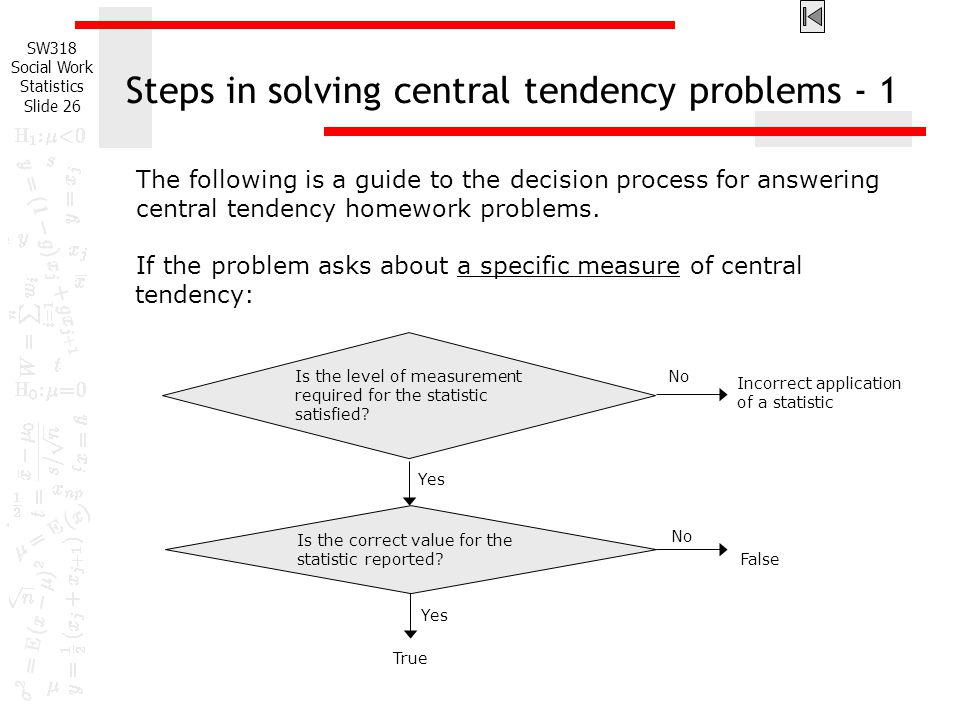 SW318 Social Work Statistics Slide 26 Steps in solving central tendency problems - 1 The following is a guide to the decision process for answering central tendency homework problems.