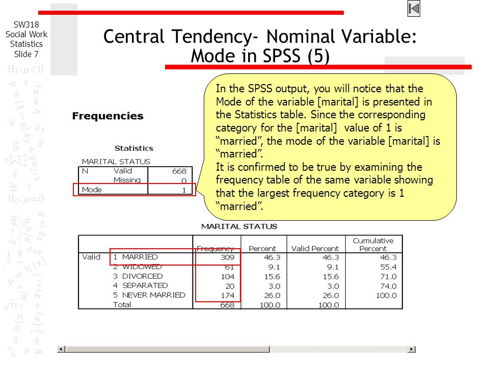 SW318 Social Work Statistics Slide 7 Central Tendency- Nominal Variable: Mode in SPSS (5) In the SPSS output, you will notice that the Mode of the variable [marital] is presented in the Statistics table.