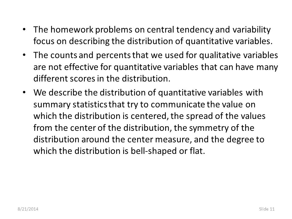8/21/2014Slide 11 The homework problems on central tendency and variability focus on describing the distribution of quantitative variables. The counts