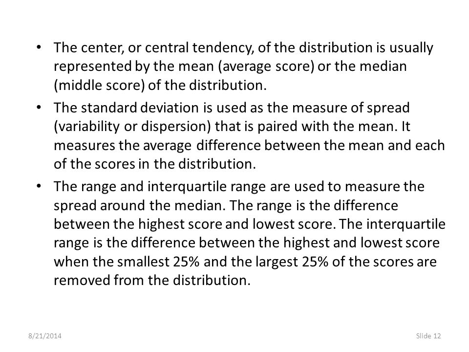 8/21/2014Slide 12 The center, or central tendency, of the distribution is usually represented by the mean (average score) or the median (middle score)