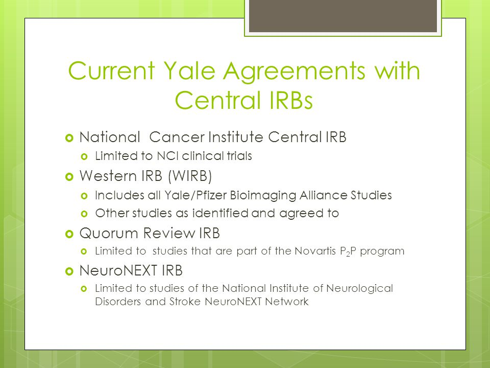 Current Yale Agreements with Central IRBs  National Cancer Institute Central IRB  Limited to NCI clinical trials  Western IRB (WIRB)  Includes all Yale/Pfizer Bioimaging Alliance Studies  Other studies as identified and agreed to  Quorum Review IRB  Limited to studies that are part of the Novartis P 2 P program  NeuroNEXT IRB  Limited to studies of the National Institute of Neurological Disorders and Stroke NeuroNEXT Network