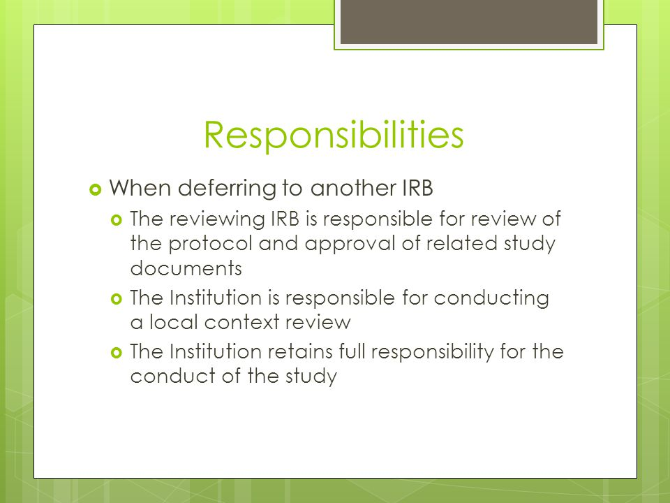 Responsibilities  When deferring to another IRB  The reviewing IRB is responsible for review of the protocol and approval of related study documents  The Institution is responsible for conducting a local context review  The Institution retains full responsibility for the conduct of the study