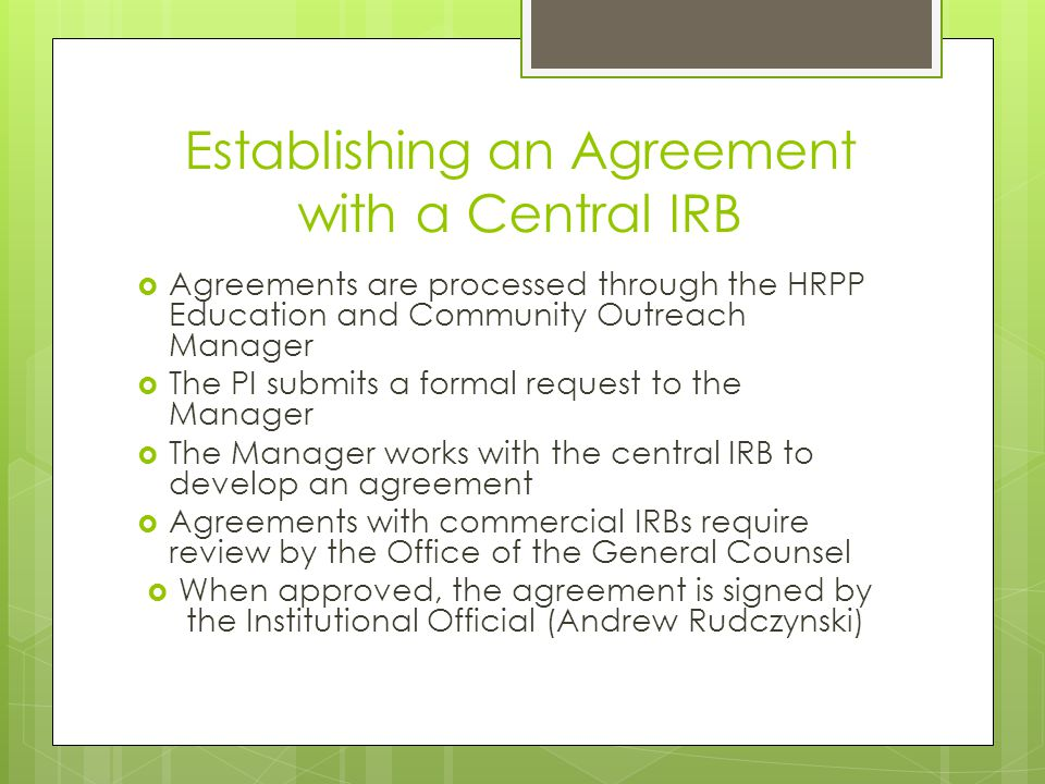 Establishing an Agreement with a Central IRB  Agreements are processed through the HRPP Education and Community Outreach Manager  The PI submits a formal request to the Manager  The Manager works with the central IRB to develop an agreement  Agreements with commercial IRBs require review by the Office of the General Counsel  When approved, the agreement is signed by the Institutional Official (Andrew Rudczynski)