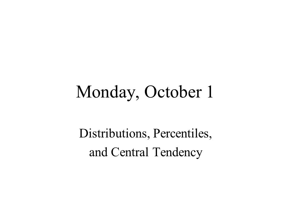 Monday, October 1 Distributions, Percentiles, and Central Tendency