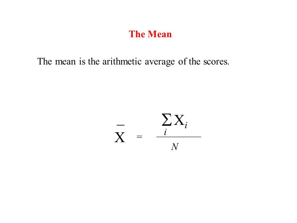 The Mean The mean is the arithmetic average of the scores.  X _ = i XiXi _________ N
