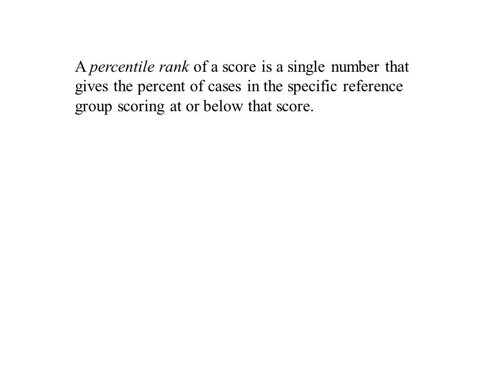 A percentile rank of a score is a single number that gives the percent of cases in the specific reference group scoring at or below that score.