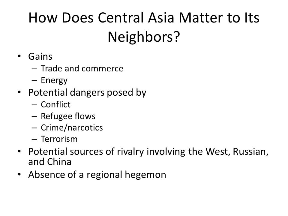 How Does Central Asia Matter to Its Neighbors? Gains – Trade and commerce – Energy Potential dangers posed by – Conflict – Refugee flows – Crime/narco