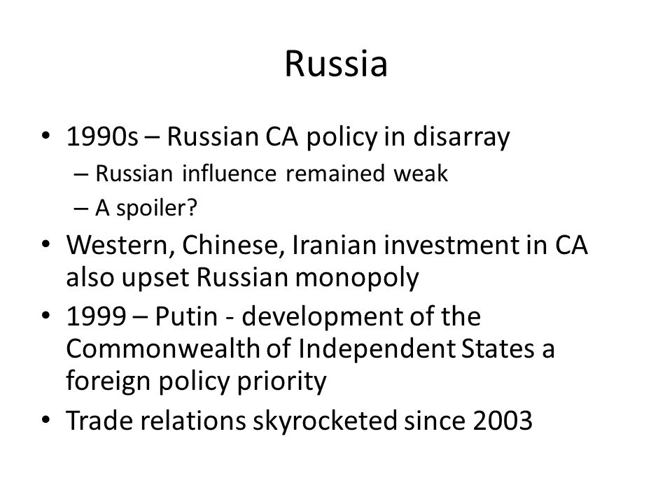 Russia 1990s – Russian CA policy in disarray – Russian influence remained weak – A spoiler? Western, Chinese, Iranian investment in CA also upset Russ
