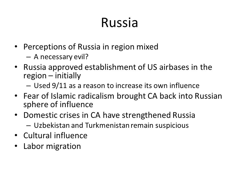 Russia Perceptions of Russia in region mixed – A necessary evil? Russia approved establishment of US airbases in the region – initially – Used 9/11 as