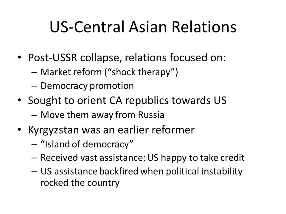 "US-Central Asian Relations Post-USSR collapse, relations focused on: – Market reform (""shock therapy"") – Democracy promotion Sought to orient CA repub"