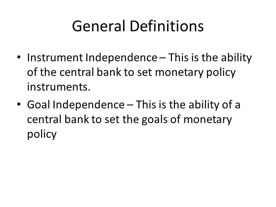 General Definitions Instrument Independence – This is the ability of the central bank to set monetary policy instruments.