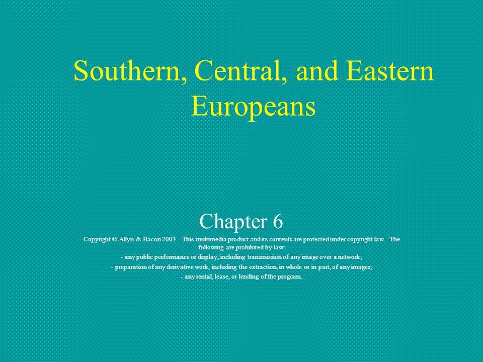 Southern, Central, and Eastern Europeans Chapter 6 Copyright © Allyn & Bacon 2003. This multimedia product and its contents are protected under copyri