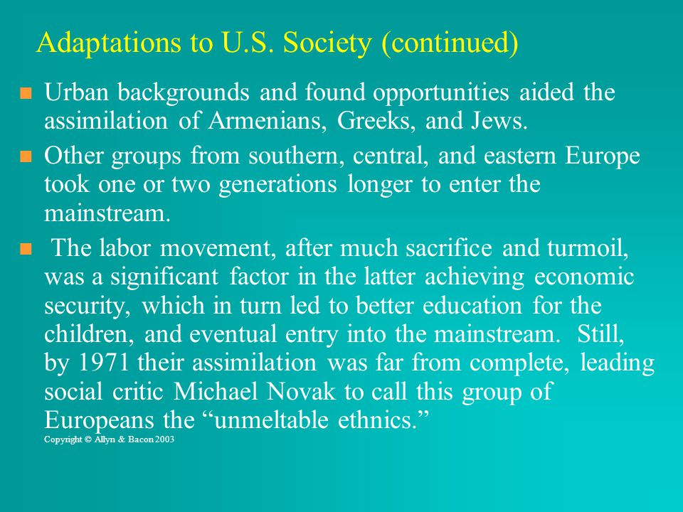Adaptations to U.S. Society (continued) Urban backgrounds and found opportunities aided the assimilation of Armenians, Greeks, and Jews. Other groups