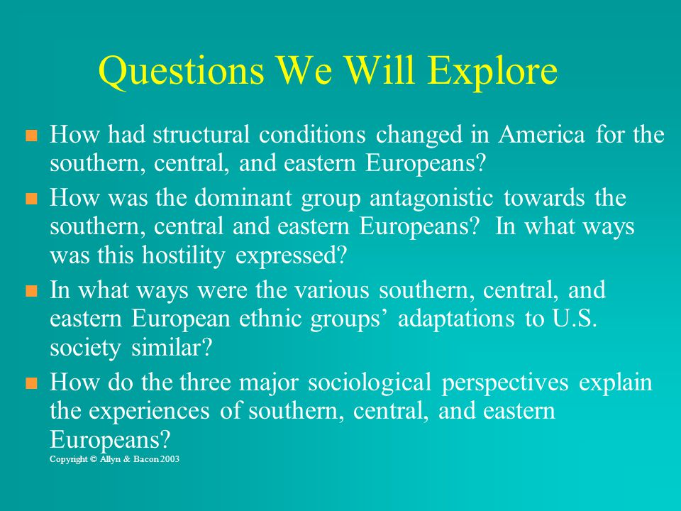 Questions We Will Explore How had structural conditions changed in America for the southern, central, and eastern Europeans? How was the dominant grou