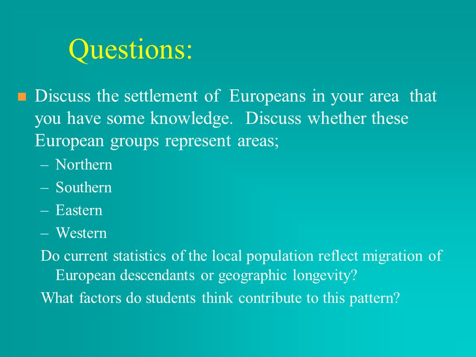Questions: Discuss the settlement of Europeans in your area that you have some knowledge. Discuss whether these European groups represent areas; – –No