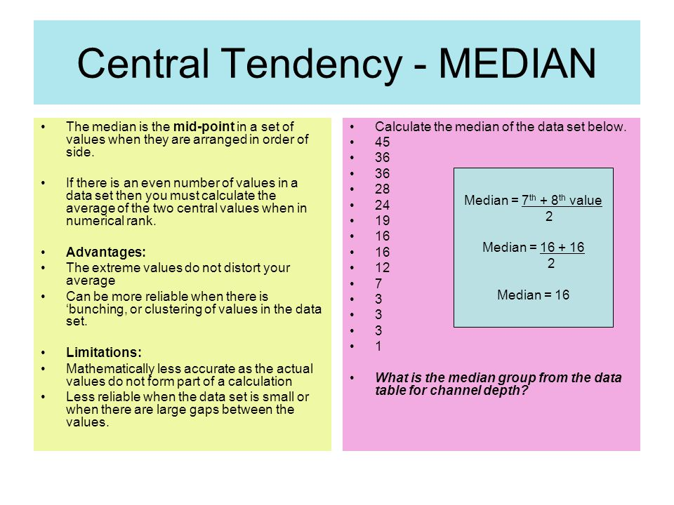 Central Tendency - MEDIAN The median is the mid-point in a set of values when they are arranged in order of side.