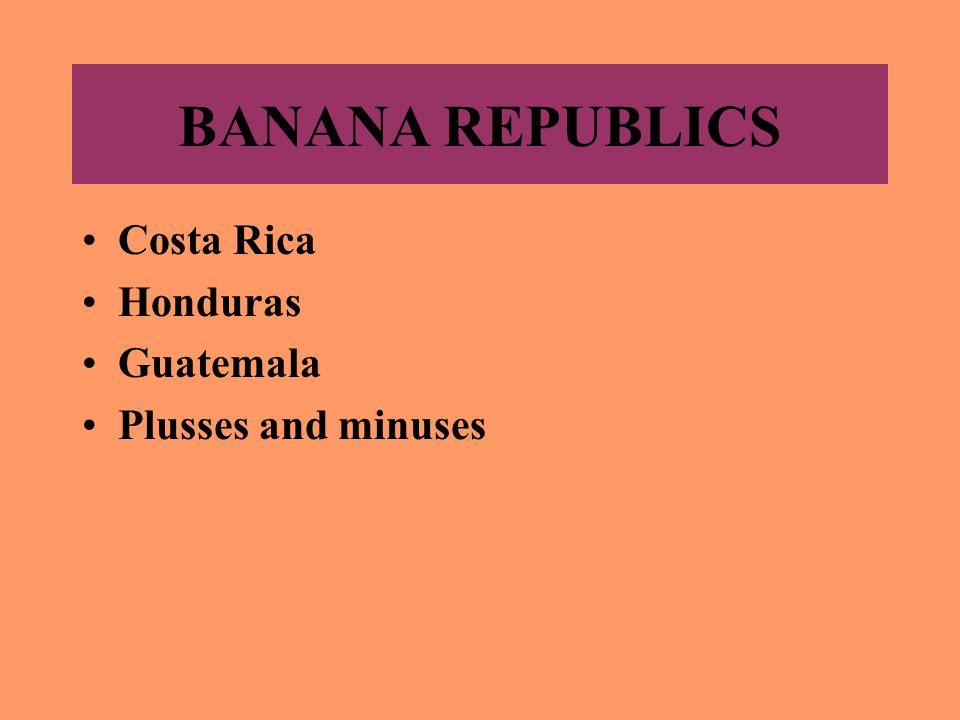 BANANA REPUBLICS Costa Rica Honduras Guatemala Plusses and minuses