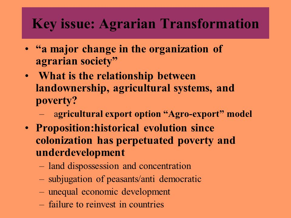 Key issue: Agrarian Transformation a major change in the organization of agrarian society What is the relationship between landownership, agricultural systems, and poverty.