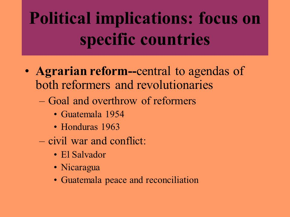 Political implications: focus on specific countries Agrarian reform--central to agendas of both reformers and revolutionaries –Goal and overthrow of reformers Guatemala 1954 Honduras 1963 –civil war and conflict: El Salvador Nicaragua Guatemala peace and reconciliation