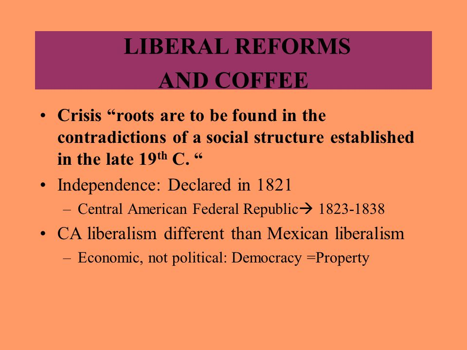 LIBERAL REFORMS AND COFFEE Crisis roots are to be found in the contradictions of a social structure established in the late 19 th C.