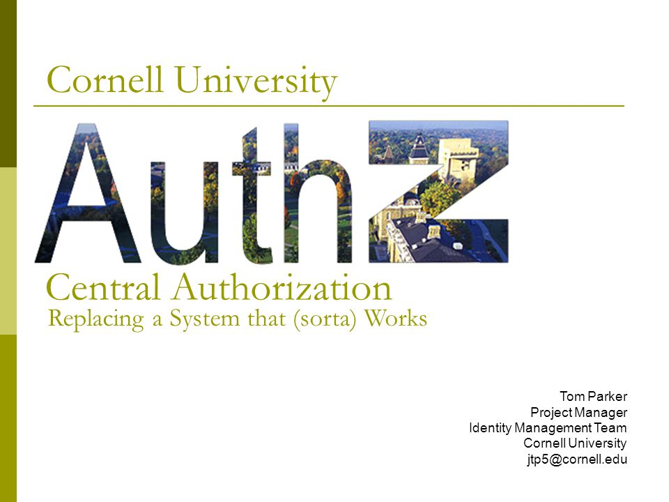 Central Authorization at Cornell is generically handled by a Permit Server  Developed at Cornell and has been in use for over a decade  The Permit Server maps groups of NetIDs to permits  A permit is just a string token, such as cit.staff or cu.student Cornell's Permit System Also a Permit