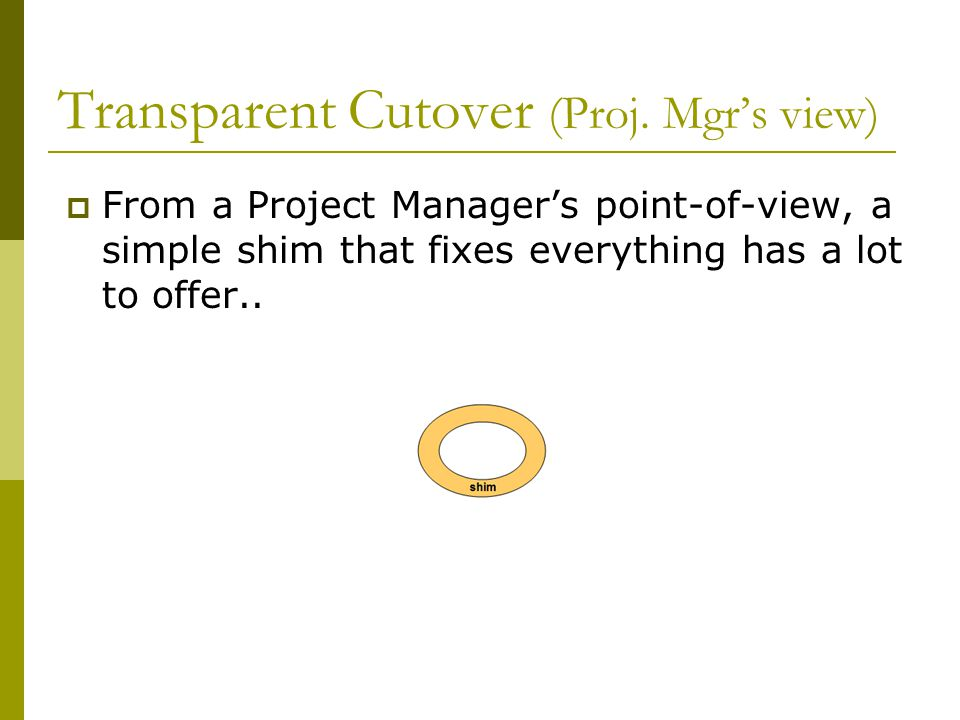 Transparent Cutover (Proj. Mgr's view)  From a Project Manager's point-of-view, a simple shim that fixes everything has a lot to offer..