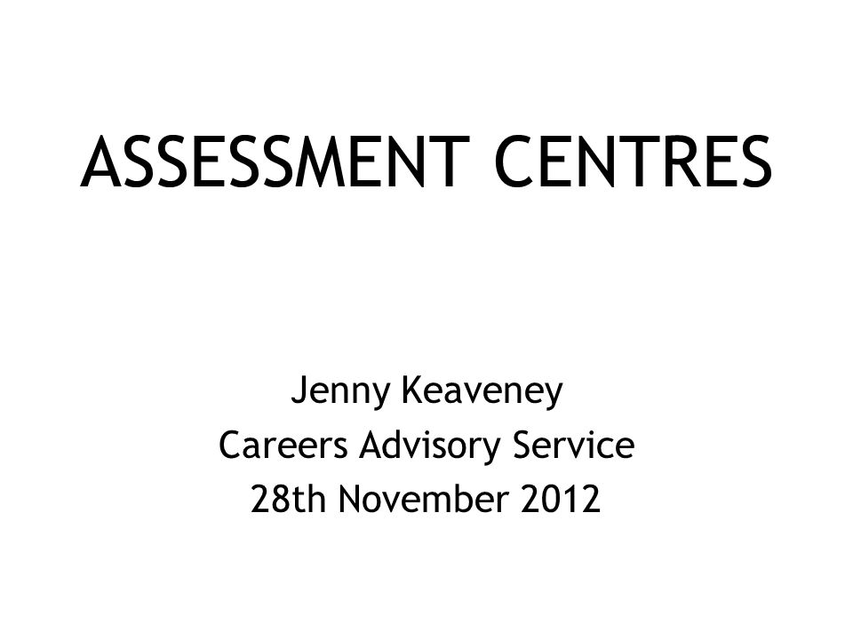 ASSESSMENT CENTRES Jenny Keaveney Careers Advisory Service 28th November 2012
