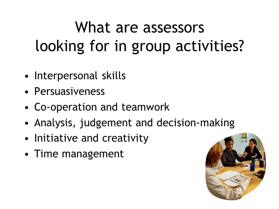 What are assessors looking for in group activities? Interpersonal skills Persuasiveness Co-operation and teamwork Analysis, judgement and decision-mak