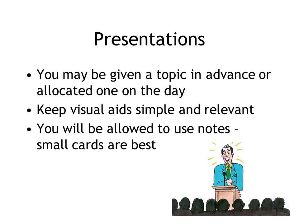 Presentations You may be given a topic in advance or allocated one on the day Keep visual aids simple and relevant You will be allowed to use notes –