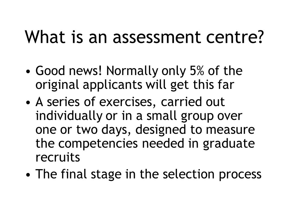 What is an assessment centre? Good news! Normally only 5% of the original applicants will get this far A series of exercises, carried out individually