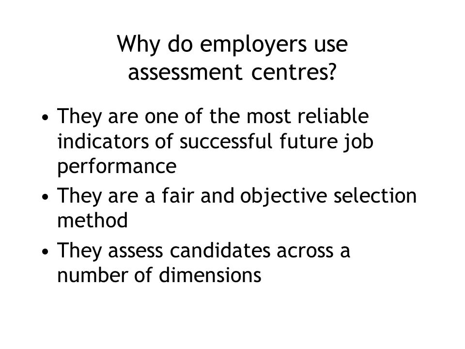 Why do employers use assessment centres? They are one of the most reliable indicators of successful future job performance They are a fair and objecti