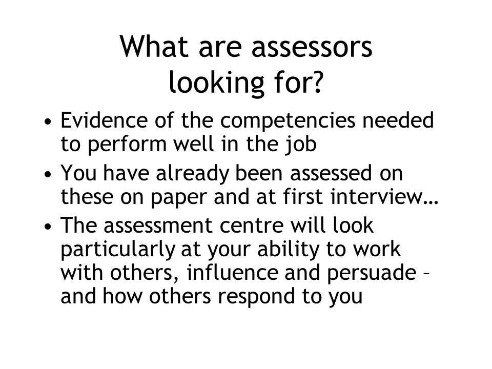 What are assessors looking for? Evidence of the competencies needed to perform well in the job You have already been assessed on these on paper and at