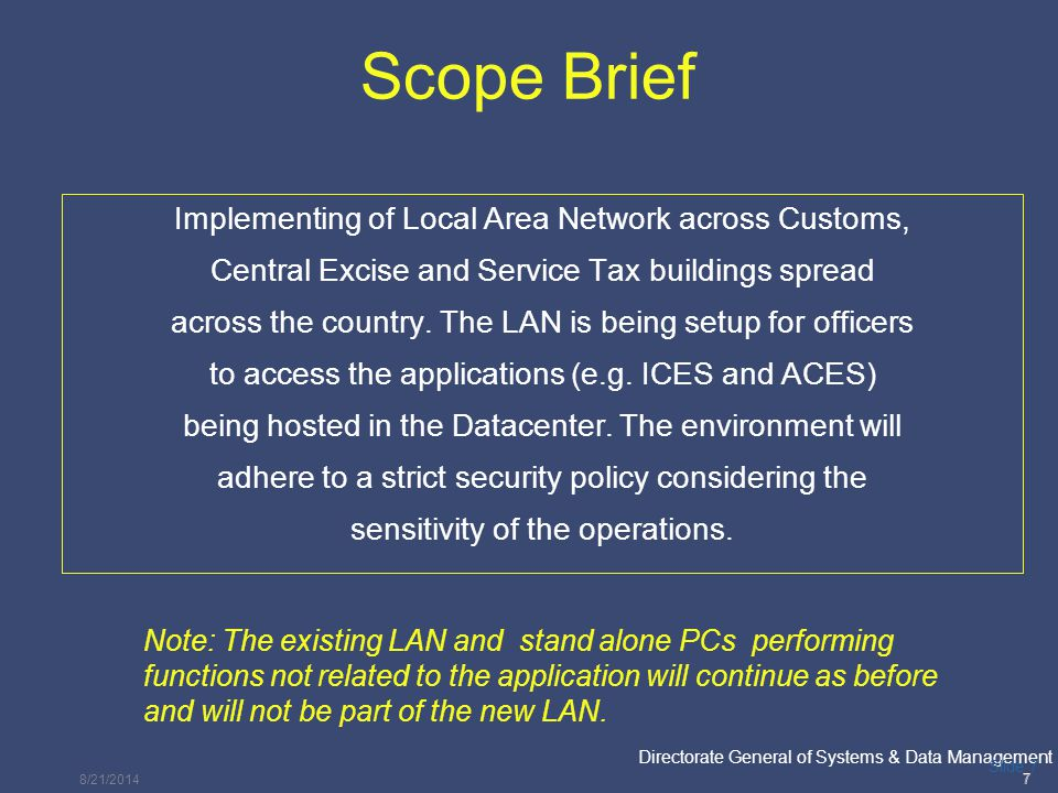 PricewaterhouseCoopers Directorate General of Systems & Data Management 8 Slide 8 Brief – LAN Components Thin Clients Thin clients perform the same functionality as PCs except that there is no local storage Used for accessing the applications hosted at the Data center Scanners The scanning facility will be available in the LAN at the Utility Area in specified CBEC officesUtility Area Print servers Used for supporting the printing and scanning functions.