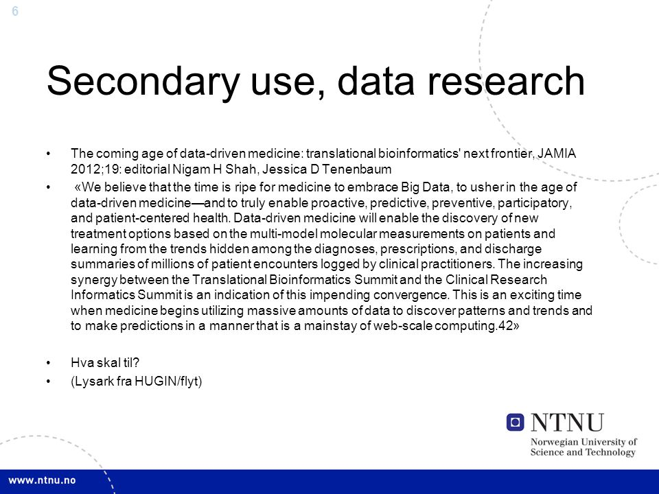 6 Secondary use, data research The coming age of data-driven medicine: translational bioinformatics next frontier, JAMIA 2012;19: editorial Nigam H Shah, Jessica D Tenenbaum «We believe that the time is ripe for medicine to embrace Big Data, to usher in the age of data-driven medicine—and to truly enable proactive, predictive, preventive, participatory, and patient-centered health.